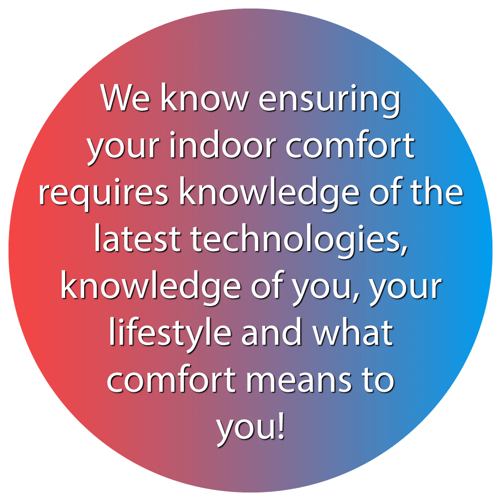 We know ensuring your indoor comfort requires knowledge of the latest technologies, knowledge of you, your lifestyle and what comfort means to you!