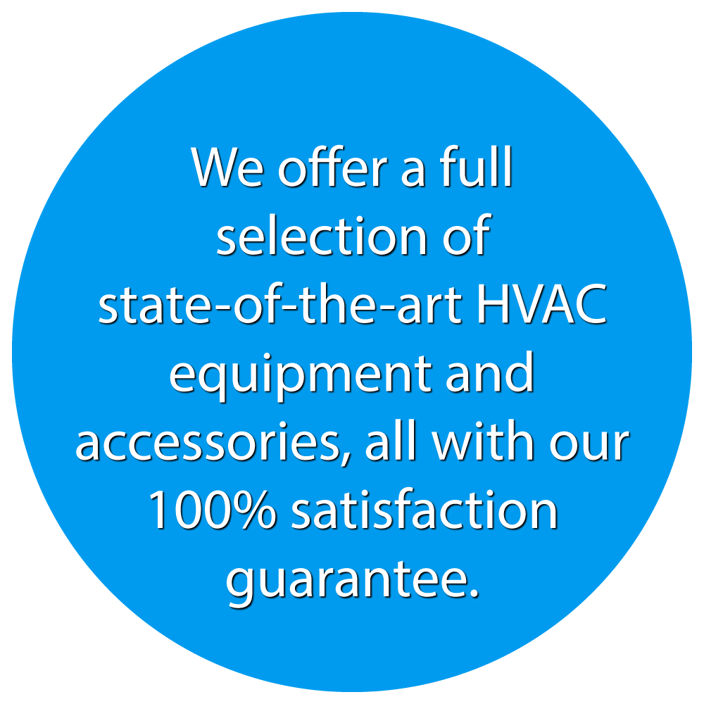 We offer a full selection of state-of-the-art HVAC equipment and accessories, all with our 100% satisfaction guarantee.